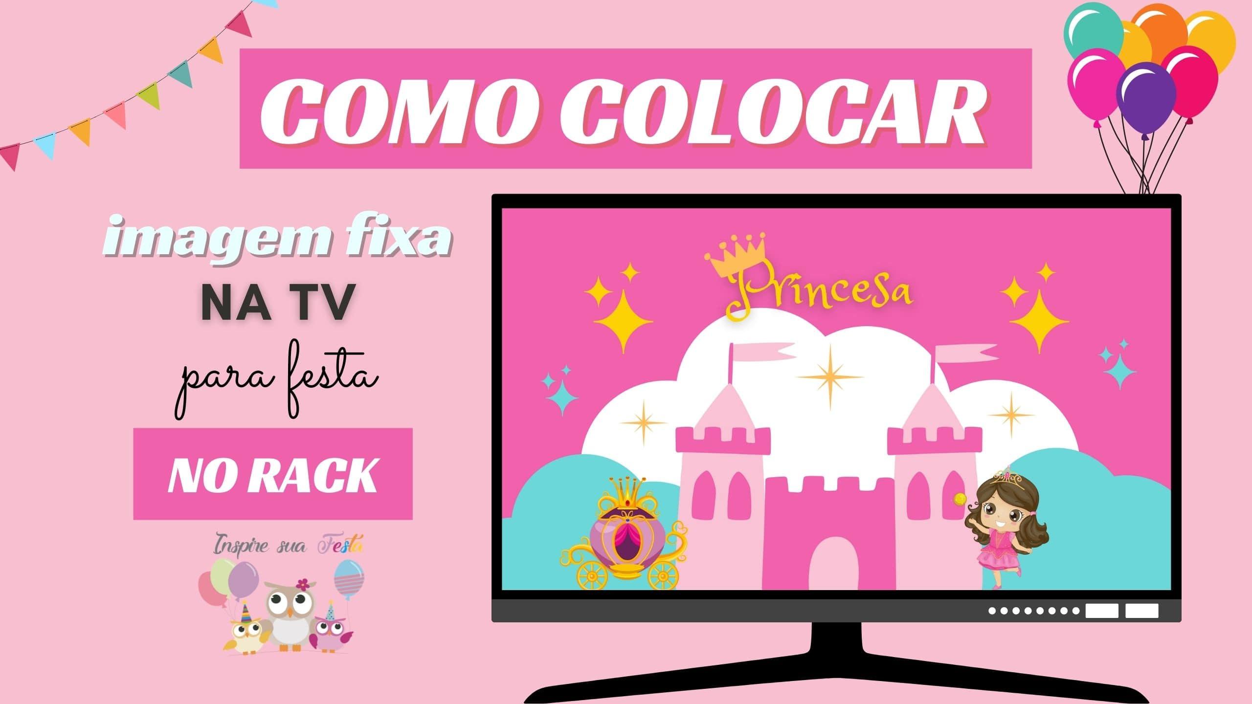 Como colocar imagem fixa na TV para festa no rack no tema Princesas
